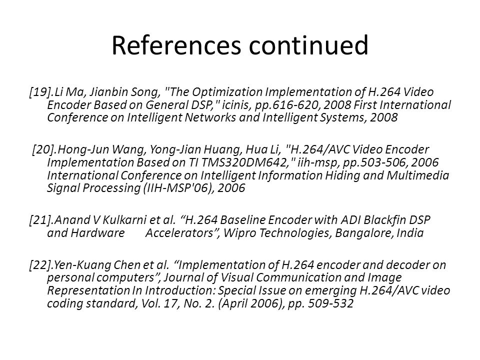 References continued [19].Li Ma, Jianbin Song, The Optimization Implementation of H.264 Video Encoder Based on General DSP, icinis, pp.616-620, 2008 First International Conference on Intelligent Networks and Intelligent Systems, 2008 [20].Hong-Jun Wang, Yong-Jian Huang, Hua Li, H.264/AVC Video Encoder Implementation Based on TI TMS320DM642, iih-msp, pp.503-506, 2006 International Conference on Intelligent Information Hiding and Multimedia Signal Processing (IIH-MSP 06), 2006 [21].Anand V Kulkarni et al.