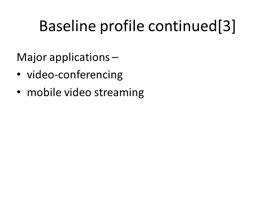 Baseline profile continued[3] Major applications – video-conferencing mobile video streaming