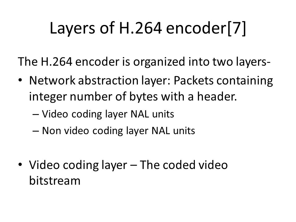 Layers of H.264 encoder[7] The H.264 encoder is organized into two layers- Network abstraction layer: Packets containing integer number of bytes with