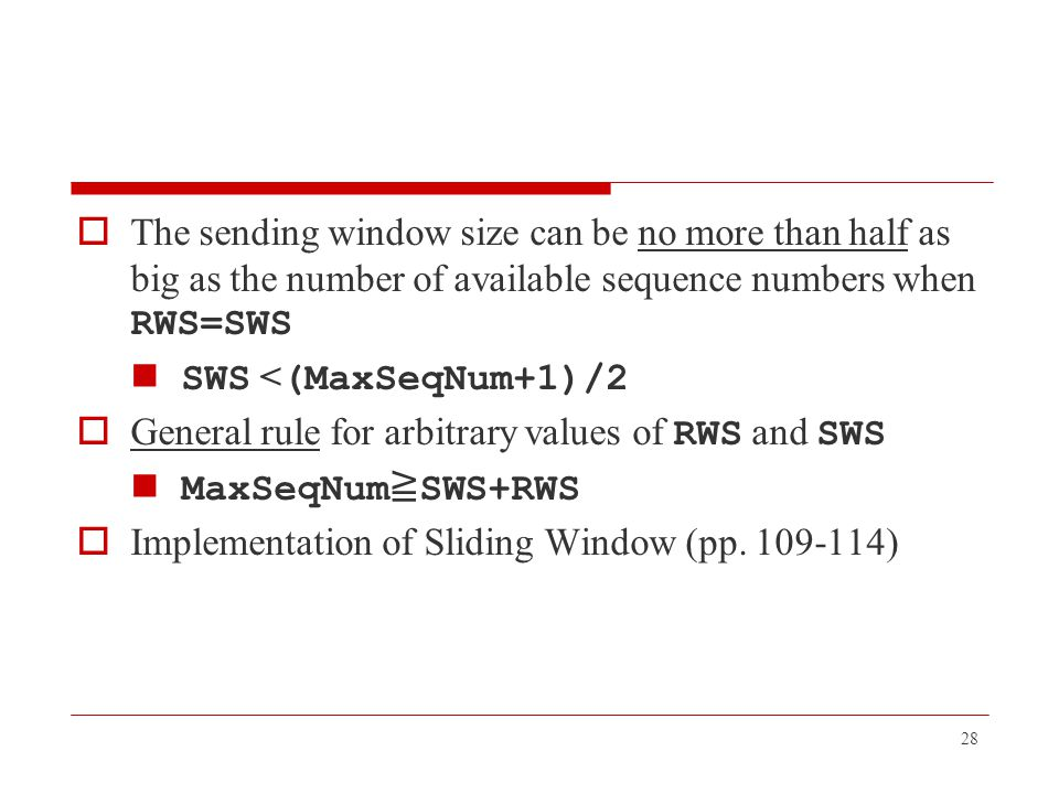 The sending window size can be no more than half as big as the number of available sequence numbers when RWS=SWS SWS < (MaxSeqNum+1)/2  General rul