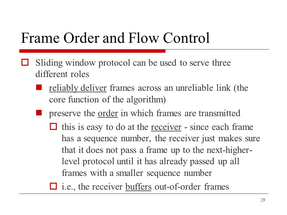 Frame Order and Flow Control  Sliding window protocol can be used to serve three different roles reliably deliver frames across an unreliable link (t