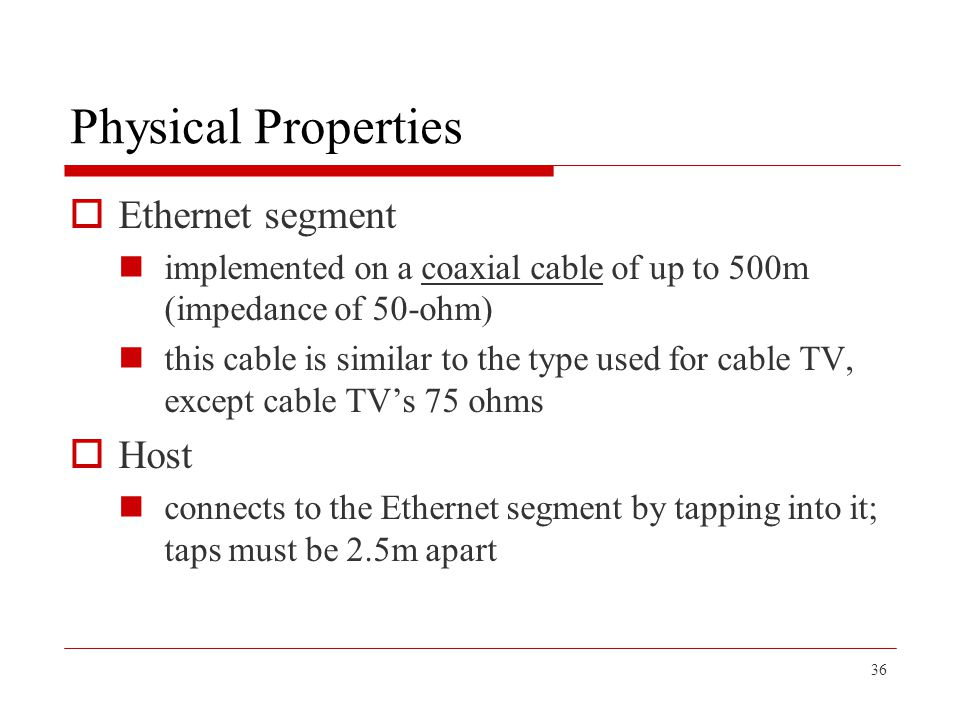 36 Physical Properties  Ethernet segment implemented on a coaxial cable of up to 500m (impedance of 50-ohm) this cable is similar to the type used fo