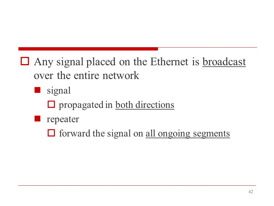 42  Any signal placed on the Ethernet is broadcast over the entire network signal  propagated in both directions repeater  forward the signal on al