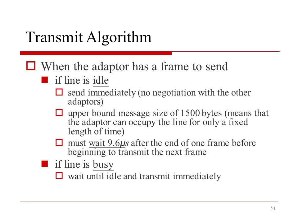54 Transmit Algorithm  When the adaptor has a frame to send if line is idle  send immediately (no negotiation with the other adaptors)  upper bound