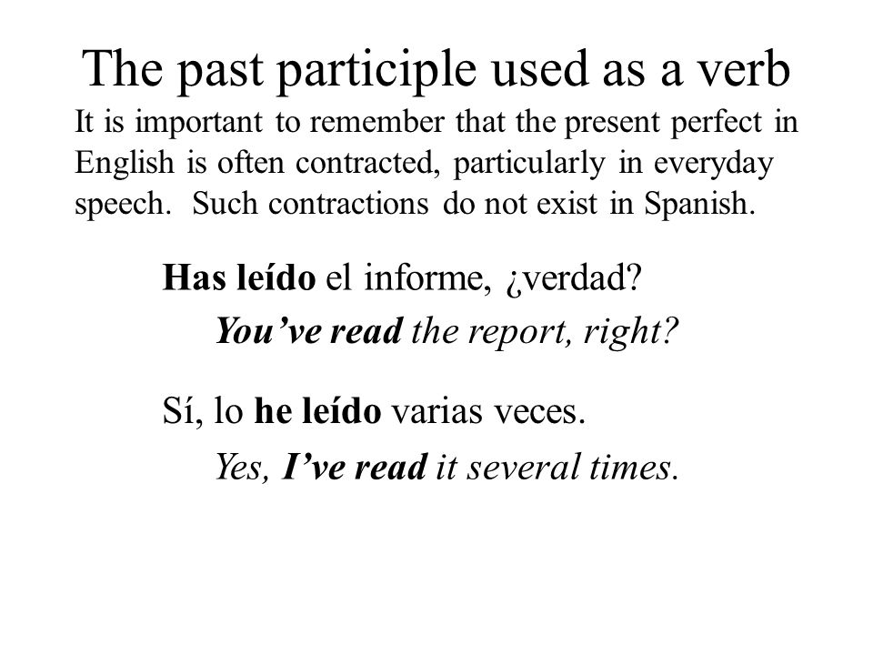 The past participle used as a verb It is important to remember that the present perfect in English is often contracted, particularly in everyday speech.