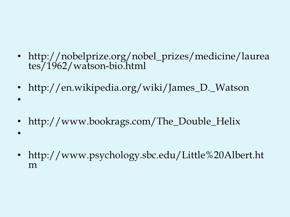 http://nobelprize.org/nobel_prizes/medicine/laurea tes/1962/watson-bio.html http://en.wikipedia.org/wiki/James_D._Watson http://www.bookrags.com/The_Double_Helix http://www.psychology.sbc.edu/Little%20Albert.ht m