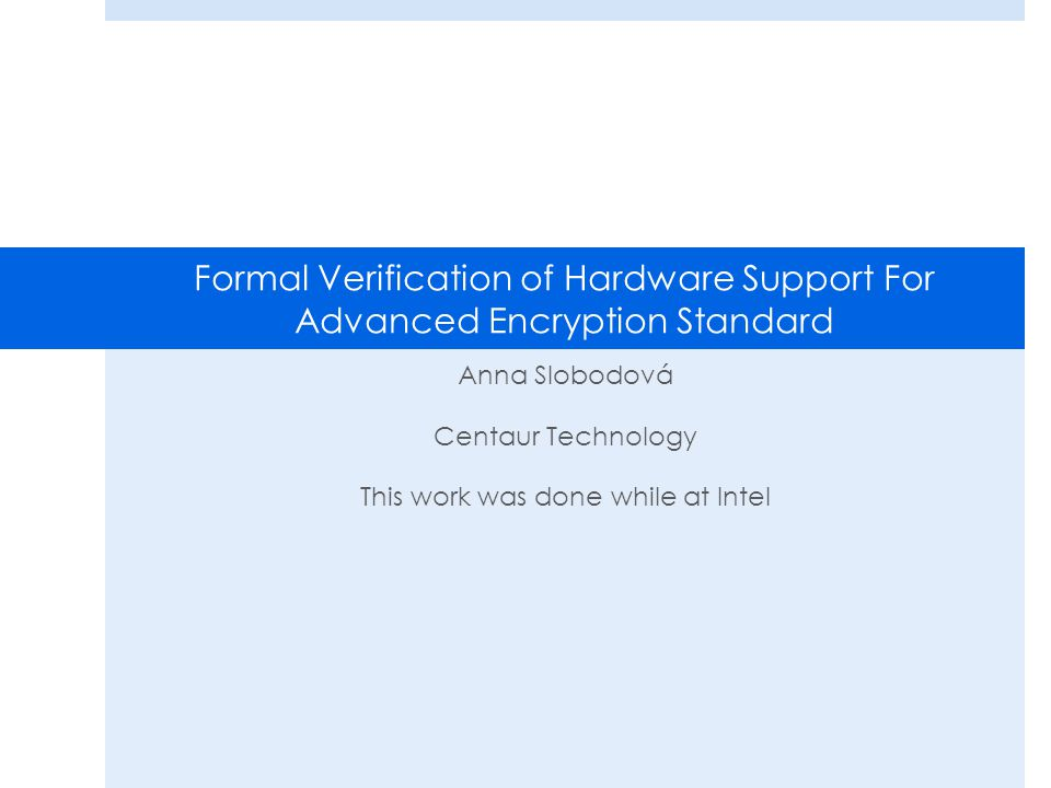 Formal Verification of Hardware Support For Advanced Encryption Standard Anna Slobodová Centaur Technology This work was done while at Intel