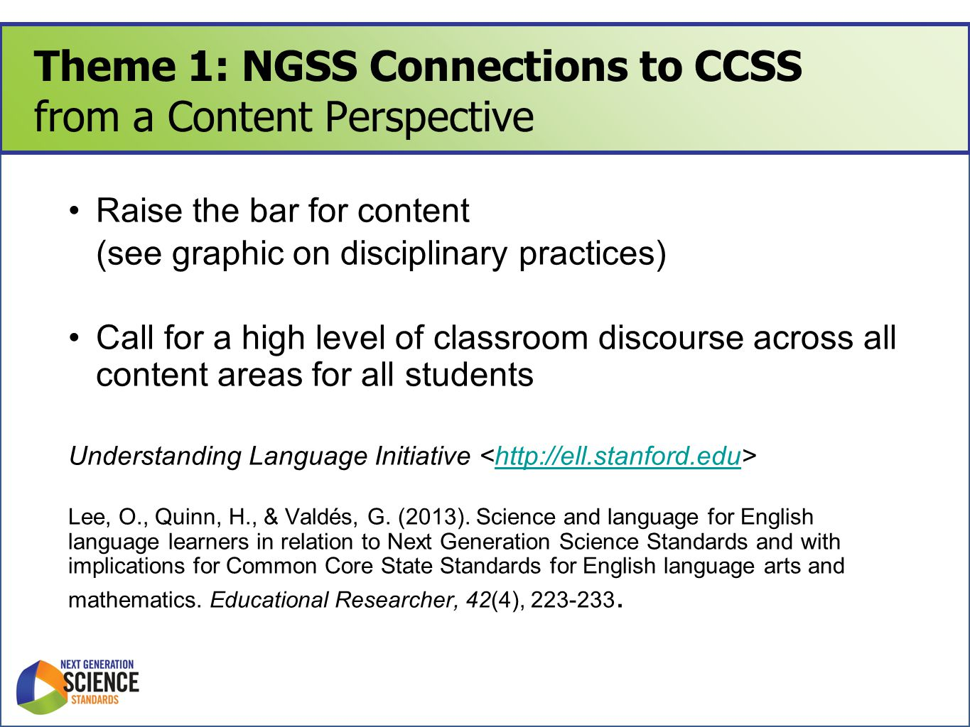 Theme 1: NGSS Connections to CCSS from a Content Perspective Raise the bar for content (see graphic on disciplinary practices) Call for a high level of classroom discourse across all content areas for all students Understanding Language Initiative http://ell.stanford.edu Lee, O., Quinn, H., & Valdés, G.