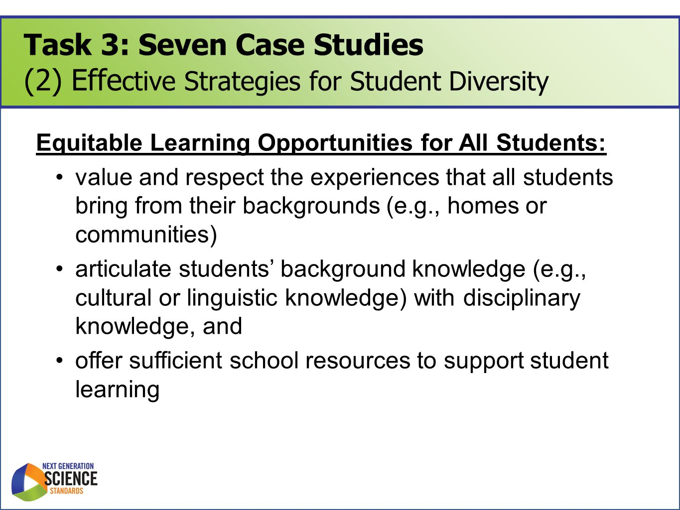Task 3: Seven Case Studies (2) Effe ctive Strategies for Student Diversity Equitable Learning Opportunities for All Students: value and respect the experiences that all students bring from their backgrounds (e.g., homes or communities) articulate students' background knowledge (e.g., cultural or linguistic knowledge) with disciplinary knowledge, and offer sufficient school resources to support student learning