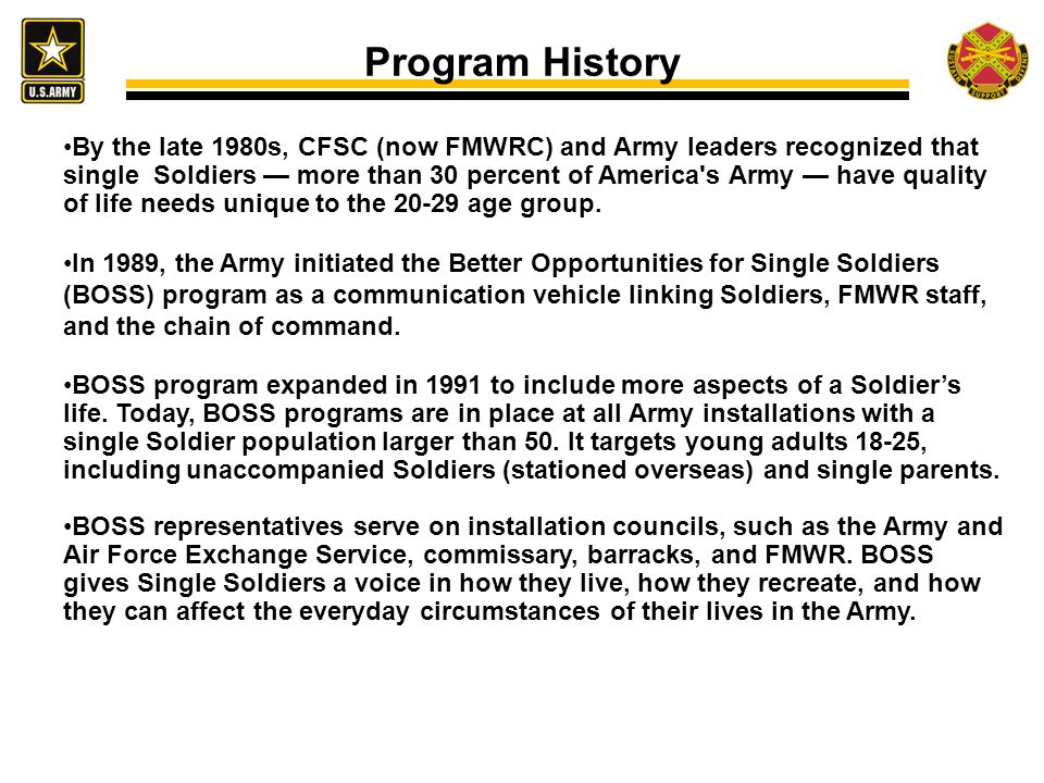 Program History By the late 1980s, CFSC (now FMWRC) and Army leaders recognized that single Soldiers — more than 30 percent of America s Army — have quality of life needs unique to the 20-29 age group.