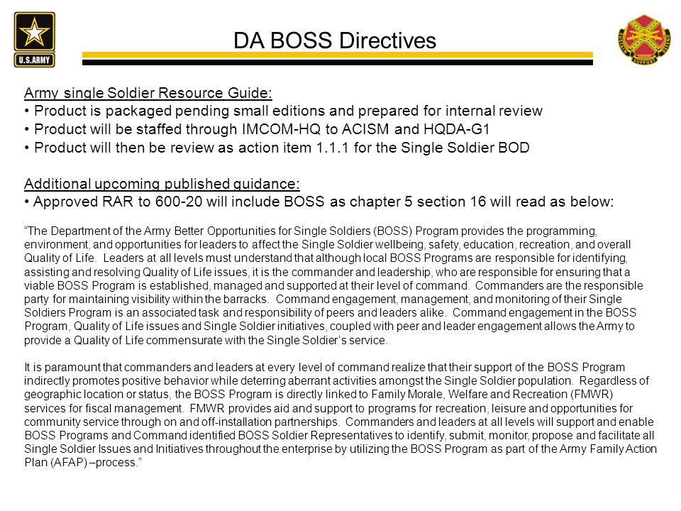 Army single Soldier Resource Guide: Product is packaged pending small editions and prepared for internal review Product will be staffed through IMCOM-HQ to ACISM and HQDA-G1 Product will then be review as action item 1.1.1 for the Single Soldier BOD Additional upcoming published guidance: Approved RAR to 600-20 will include BOSS as chapter 5 section 16 will read as below: The Department of the Army Better Opportunities for Single Soldiers (BOSS) Program provides the programming, environment, and opportunities for leaders to affect the Single Soldier wellbeing, safety, education, recreation, and overall Quality of Life.