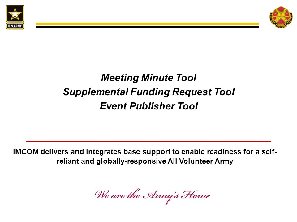 Meeting Minute Tool Supplemental Funding Request Tool Event Publisher Tool IMCOM delivers and integrates base support to enable readiness for a self- reliant and globally-responsive All Volunteer Army