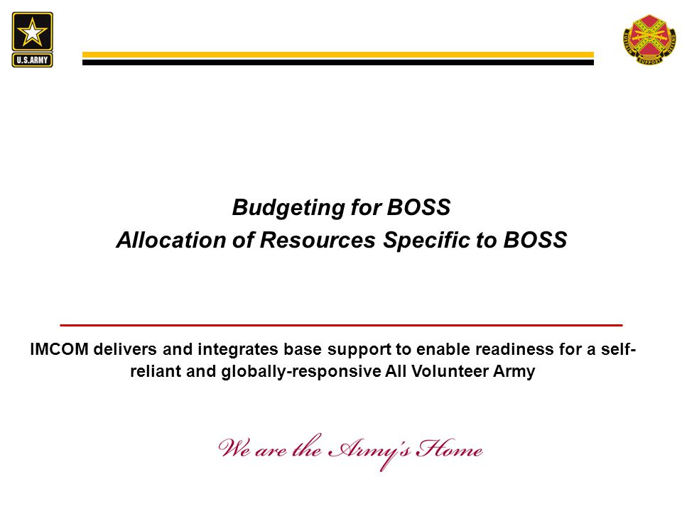 Budgeting for BOSS Allocation of Resources Specific to BOSS IMCOM delivers and integrates base support to enable readiness for a self- reliant and globally-responsive All Volunteer Army