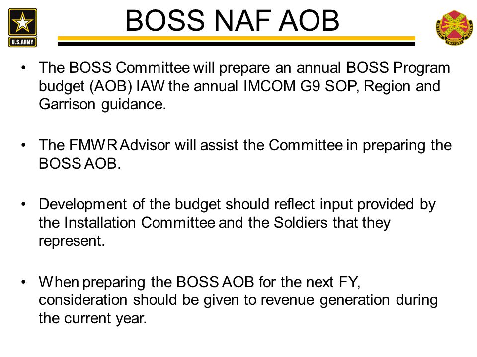 BOSS NAF AOB The BOSS Committee will prepare an annual BOSS Program budget (AOB) IAW the annual IMCOM G9 SOP, Region and Garrison guidance.