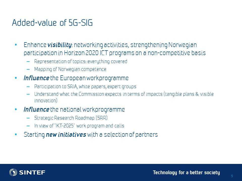 Technology for a better society Added-value of 5G-SIG Enhance visibility : networking activities, strengthening Norwegian participation in Horizon 202