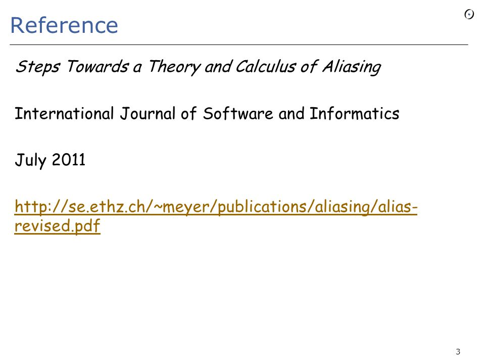 Reference Steps Towards a Theory and Calculus of Aliasing International Journal of Software and Informatics July 2011 http://se.ethz.ch/~meyer/publications/aliasing/alias- revised.pdf 3