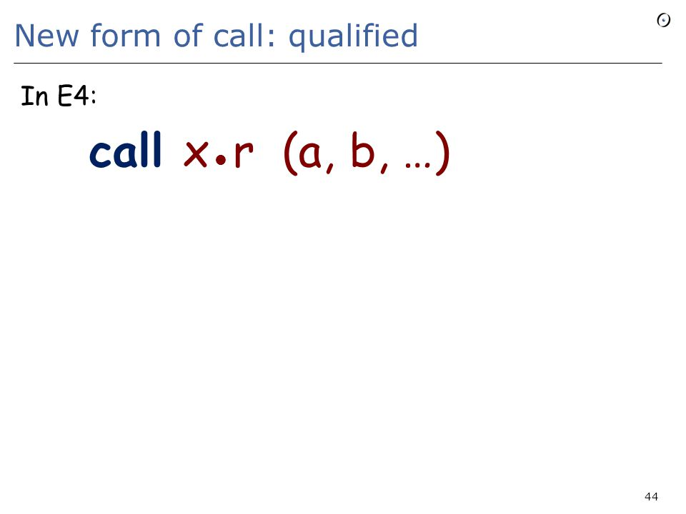 New form of call: qualified In E4: call x r (a, b, …) 44