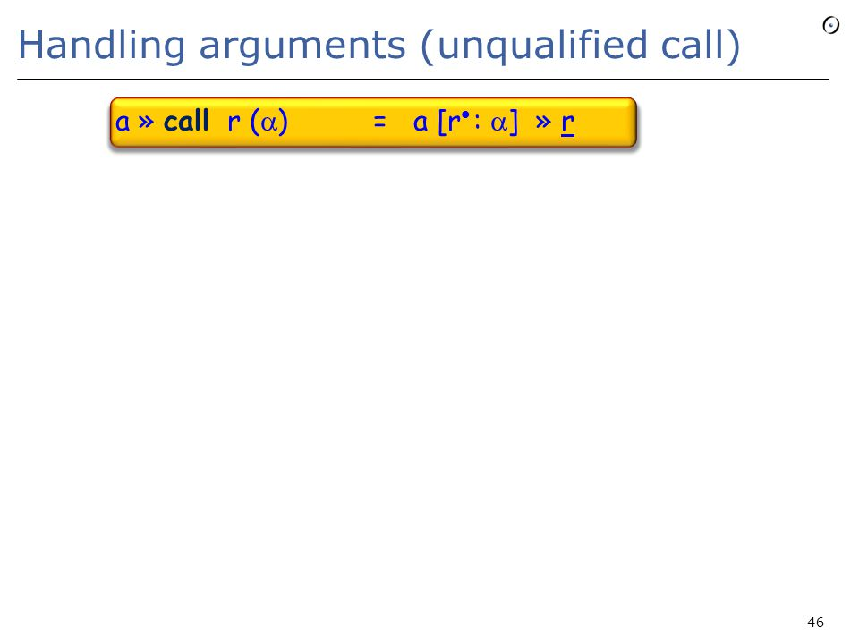 Handling arguments (unqualified call) a » call r (  ) = a [r :  ] » r 46