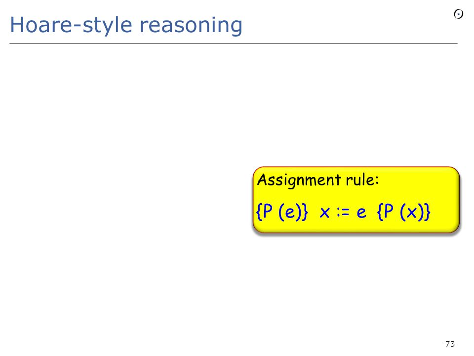 73 Hoare-style reasoning Assignment rule: {P (e)} x := e {P (x)}