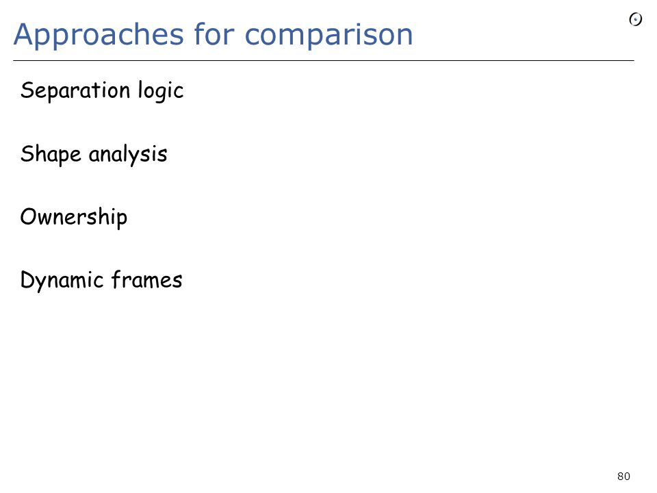 Approaches for comparison Separation logic Shape analysis Ownership Dynamic frames 80