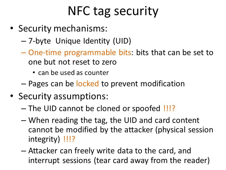 NFC tag security Security mechanisms: – 7-byte Unique Identity (UID) – One-time programmable bits: bits that can be set to one but not reset to zero can be used as counter – Pages can be locked to prevent modification Security assumptions: – The UID cannot be cloned or spoofed !!!.