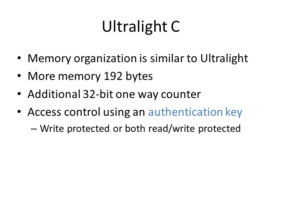 Ultralight C Memory organization is similar to Ultralight More memory 192 bytes Additional 32-bit one way counter Access control using an authentication key – Write protected or both read/write protected