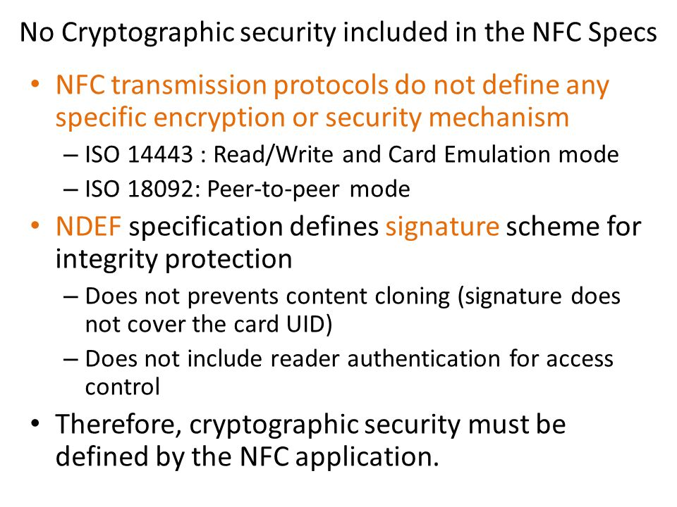 No Cryptographic security included in the NFC Specs NFC transmission protocols do not define any specific encryption or security mechanism – ISO 14443 : Read/Write and Card Emulation mode – ISO 18092: Peer-to-peer mode NDEF specification defines signature scheme for integrity protection – Does not prevents content cloning (signature does not cover the card UID) – Does not include reader authentication for access control Therefore, cryptographic security must be defined by the NFC application.