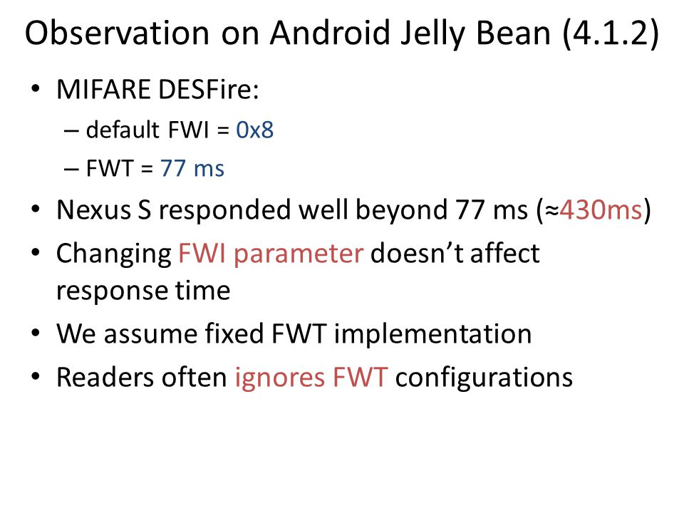 Observation on Android Jelly Bean (4.1.2) MIFARE DESFire: – default FWI = 0x8 – FWT = 77 ms Nexus S responded well beyond 77 ms (≈430ms) Changing FWI parameter doesn't affect response time We assume fixed FWT implementation Readers often ignores FWT configurations