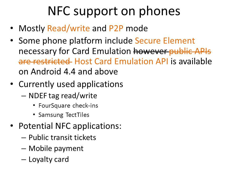 NFC support on phones Mostly Read/write and P2P mode Some phone platform include Secure Element necessary for Card Emulation however public APIs are restricted Host Card Emulation API is available on Android 4.4 and above Currently used applications – NDEF tag read/write FourSquare check-ins Samsung TectTiles Potential NFC applications: – Public transit tickets – Mobile payment – Loyalty card