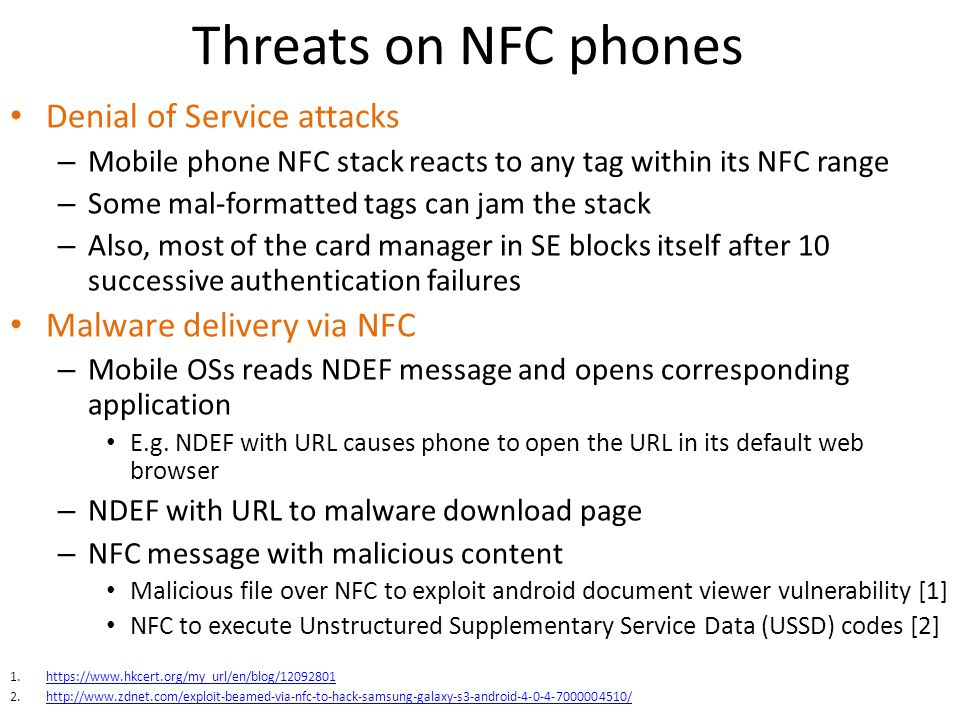 Threats on NFC phones Denial of Service attacks – Mobile phone NFC stack reacts to any tag within its NFC range – Some mal-formatted tags can jam the stack – Also, most of the card manager in SE blocks itself after 10 successive authentication failures Malware delivery via NFC – Mobile OSs reads NDEF message and opens corresponding application E.g.