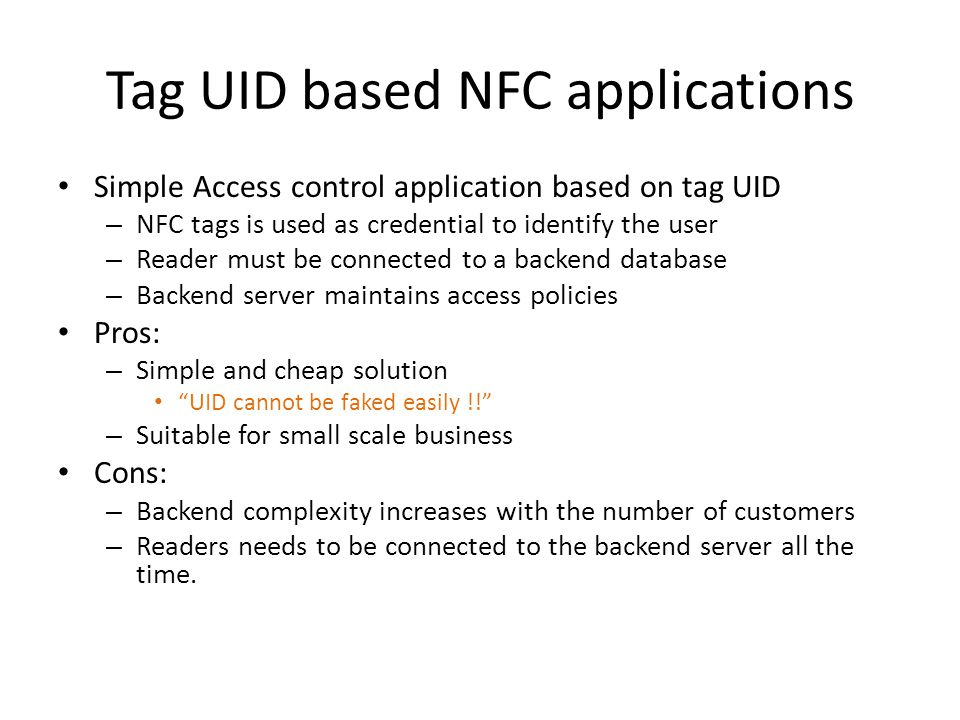 Tag UID based NFC applications Simple Access control application based on tag UID – NFC tags is used as credential to identify the user – Reader must be connected to a backend database – Backend server maintains access policies Pros: – Simple and cheap solution UID cannot be faked easily !! – Suitable for small scale business Cons: – Backend complexity increases with the number of customers – Readers needs to be connected to the backend server all the time.