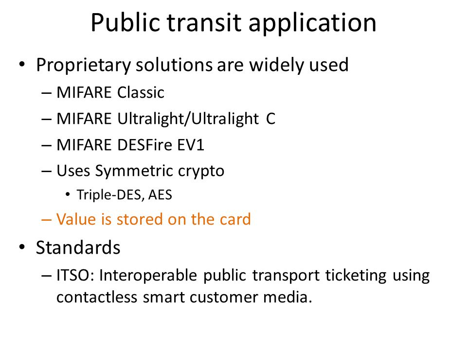Public transit application Proprietary solutions are widely used – MIFARE Classic – MIFARE Ultralight/Ultralight C – MIFARE DESFire EV1 – Uses Symmetric crypto Triple-DES, AES – Value is stored on the card Standards – ITSO: Interoperable public transport ticketing using contactless smart customer media.