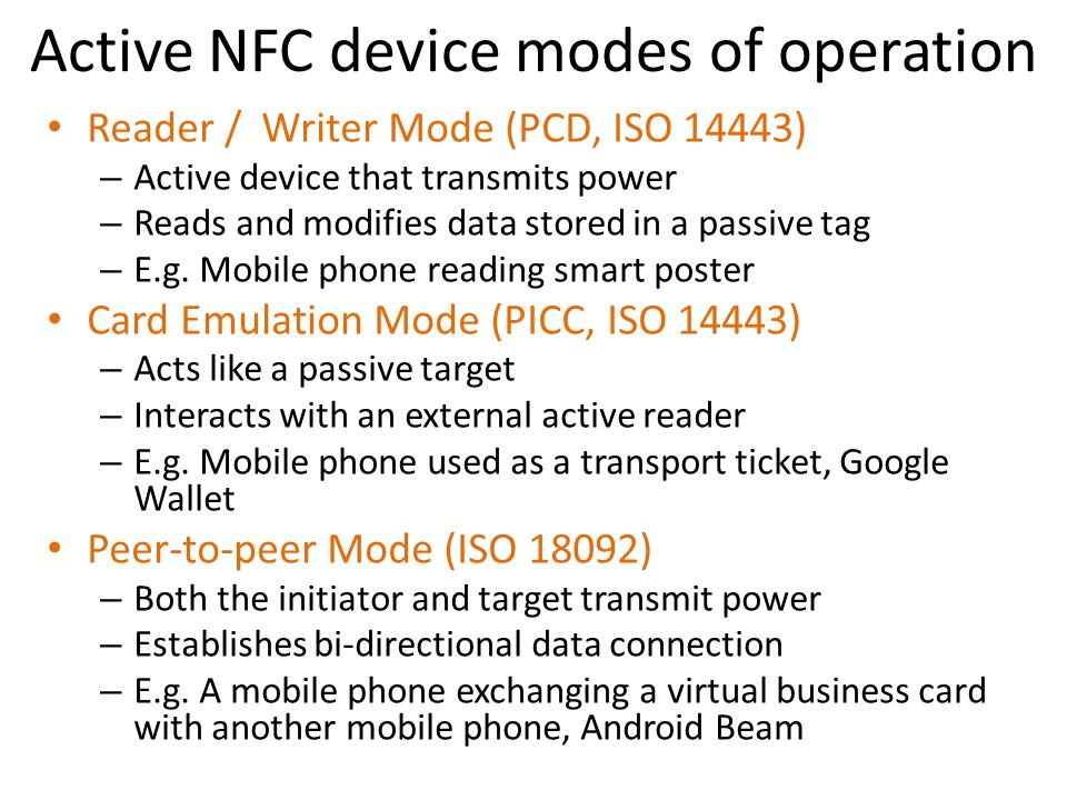 Active NFC device modes of operation Reader / Writer Mode (PCD, ISO 14443) – Active device that transmits power – Reads and modifies data stored in a passive tag – E.g.