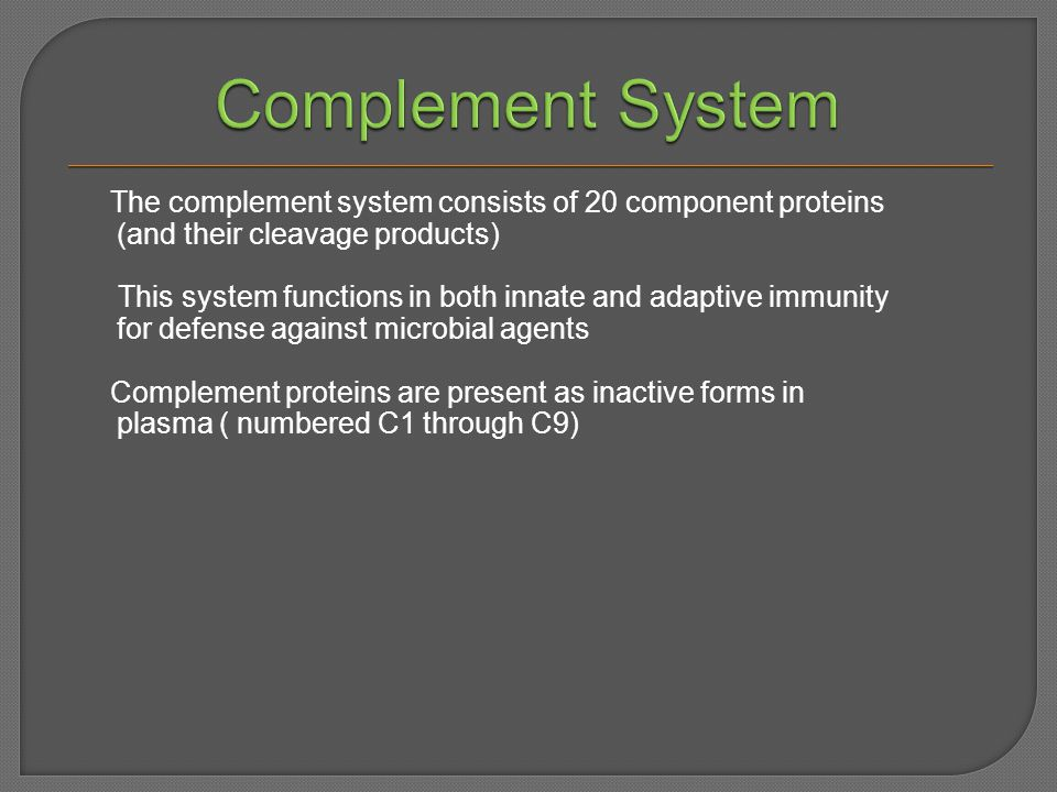 The complement system consists of 20 component proteins (and their cleavage products) This system functions in both innate and adaptive immunity for defense against microbial agents Complement proteins are present as inactive forms in plasma ( numbered C1 through C9)