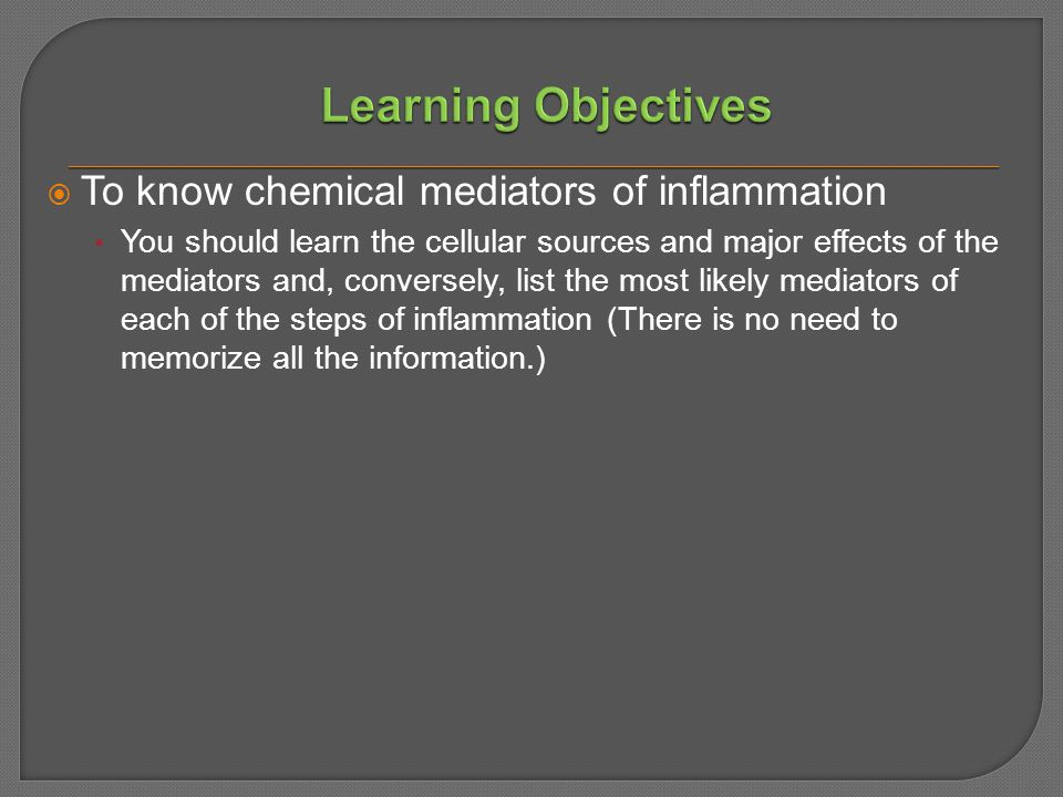  To know chemical mediators of inflammation You should learn the cellular sources and major effects of the mediators and, conversely, list the most likely mediators of each of the steps of inflammation (There is no need to memorize all the information.)