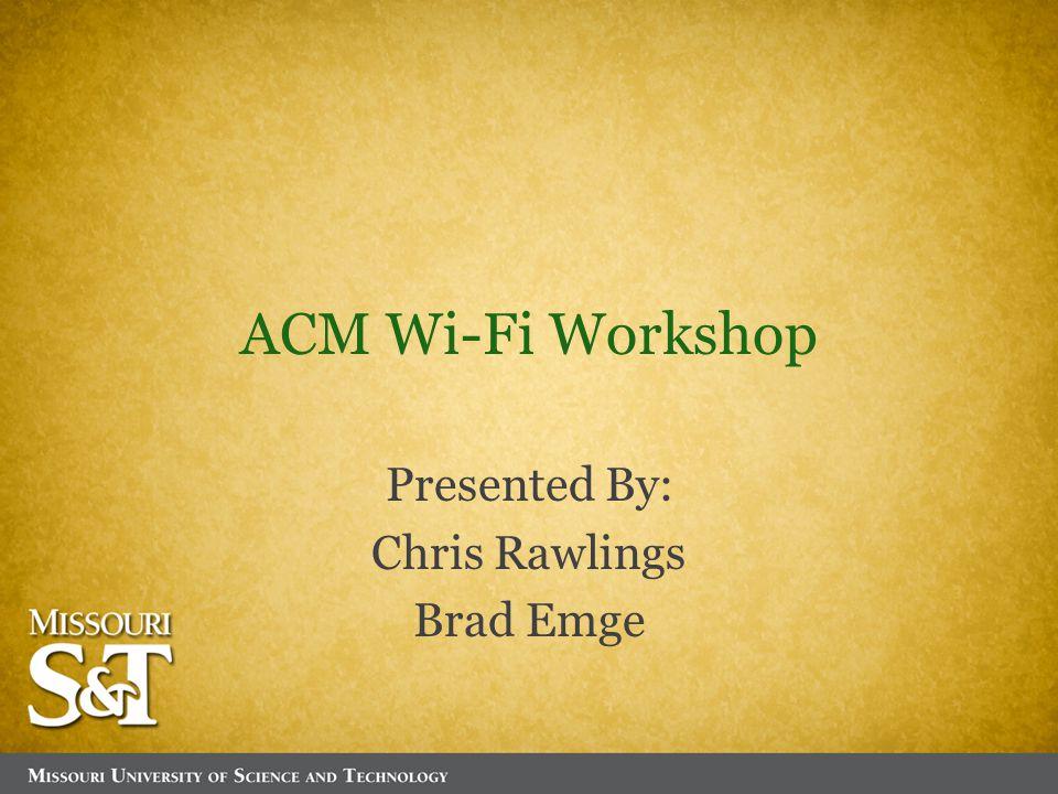 ACM Wi-Fi Workshop Presented By: Chris Rawlings Brad Emge