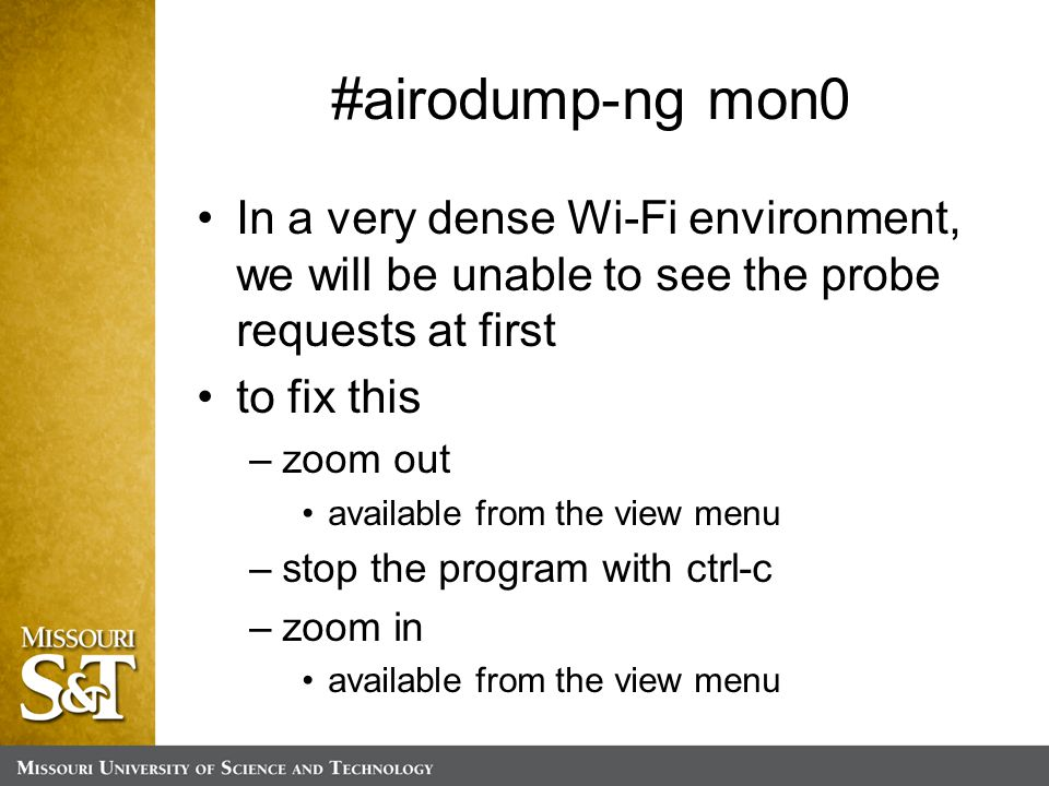 #airodump-ng mon0 In a very dense Wi-Fi environment, we will be unable to see the probe requests at first to fix this –zoom out available from the view menu –stop the program with ctrl-c –zoom in available from the view menu