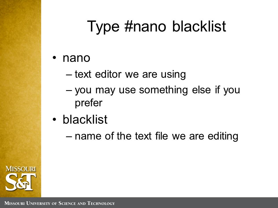 Type #nano blacklist nano –text editor we are using –you may use something else if you prefer blacklist –name of the text file we are editing