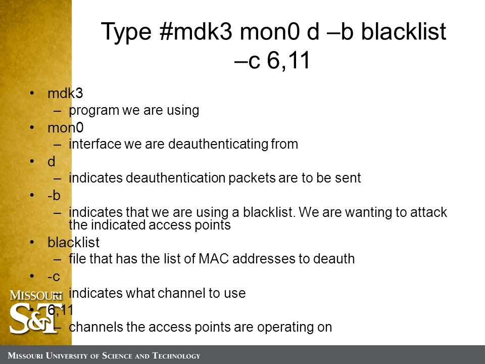Type #mdk3 mon0 d –b blacklist –c 6,11 mdk3 –program we are using mon0 –interface we are deauthenticating from d –indicates deauthentication packets are to be sent -b –indicates that we are using a blacklist.