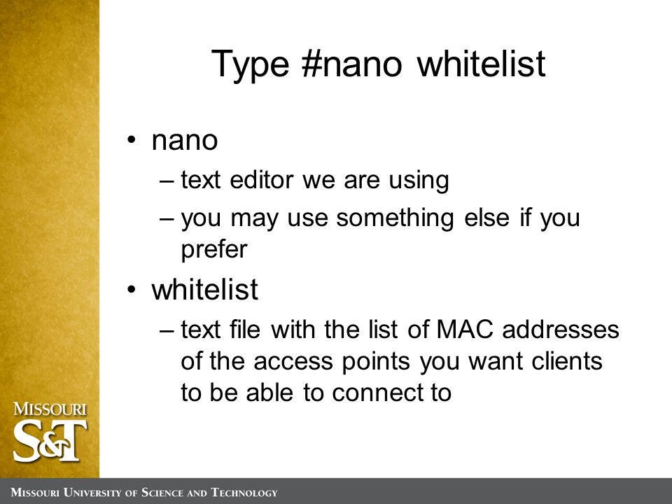 Type #nano whitelist nano –text editor we are using –you may use something else if you prefer whitelist –text file with the list of MAC addresses of the access points you want clients to be able to connect to
