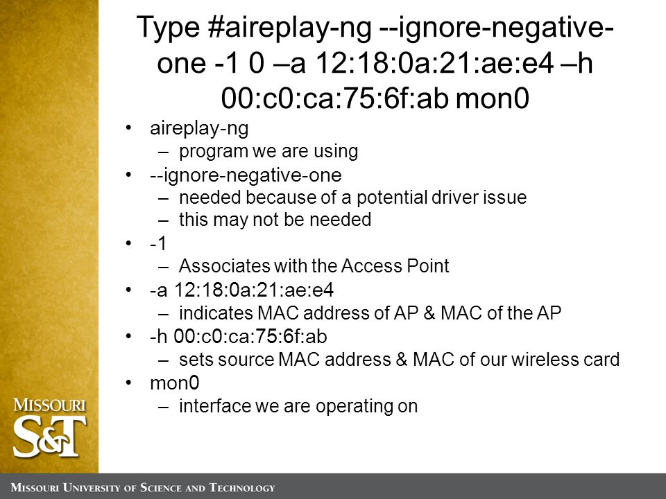 Type #aireplay-ng --ignore-negative- one -1 0 –a 12:18:0a:21:ae:e4 –h 00:c0:ca:75:6f:ab mon0 aireplay-ng –program we are using --ignore-negative-one –needed because of a potential driver issue –this may not be needed –Associates with the Access Point -a 12:18:0a:21:ae:e4 –indicates MAC address of AP & MAC of the AP -h 00:c0:ca:75:6f:ab –sets source MAC address & MAC of our wireless card mon0 –interface we are operating on