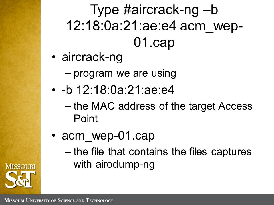 Type #aircrack-ng –b 12:18:0a:21:ae:e4 acm_wep- 01.cap aircrack-ng –program we are using -b 12:18:0a:21:ae:e4 –the MAC address of the target Access Point acm_wep-01.cap –the file that contains the files captures with airodump-ng