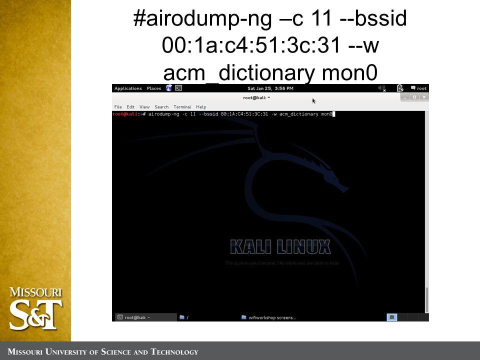#airodump-ng –c 11 --bssid 00:1a:c4:51:3c:31 --w acm_dictionary mon0