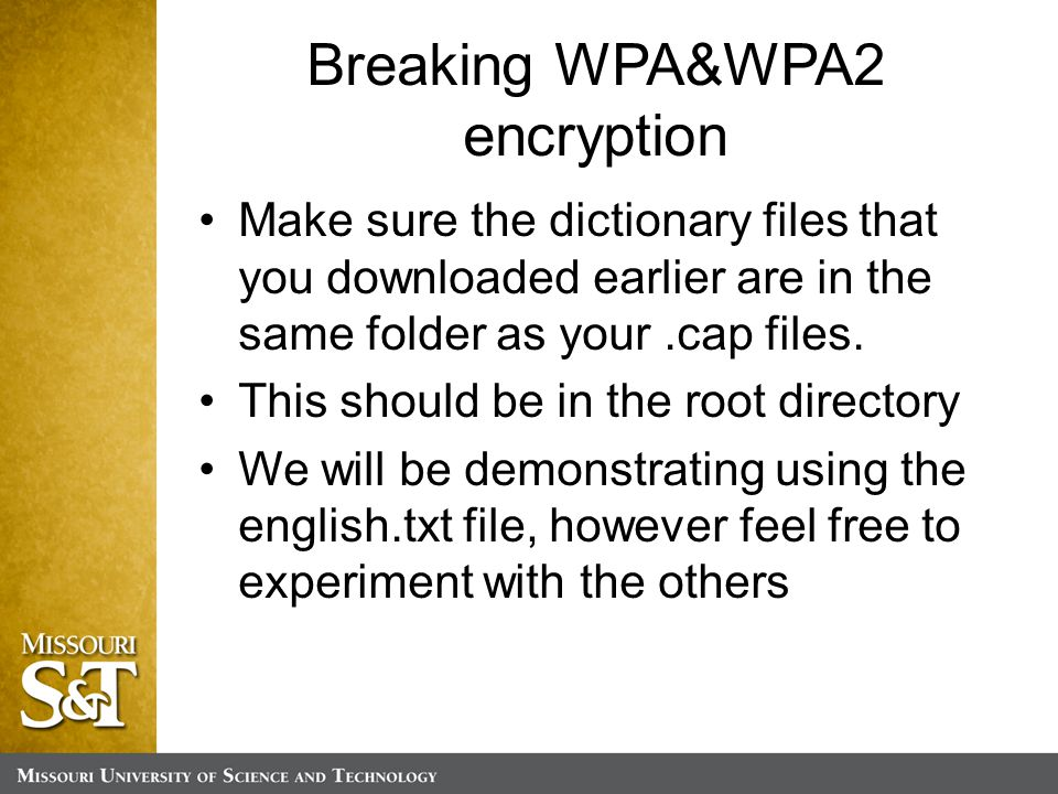 Breaking WPA&WPA2 encryption Make sure the dictionary files that you downloaded earlier are in the same folder as your.cap files.
