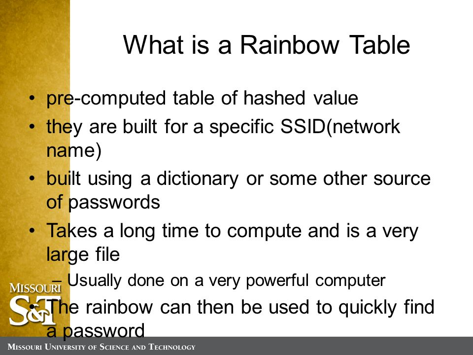 What is a Rainbow Table pre-computed table of hashed value they are built for a specific SSID(network name) built using a dictionary or some other source of passwords Takes a long time to compute and is a very large file –Usually done on a very powerful computer The rainbow can then be used to quickly find a password