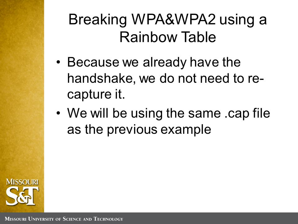 Breaking WPA&WPA2 using a Rainbow Table Because we already have the handshake, we do not need to re- capture it.