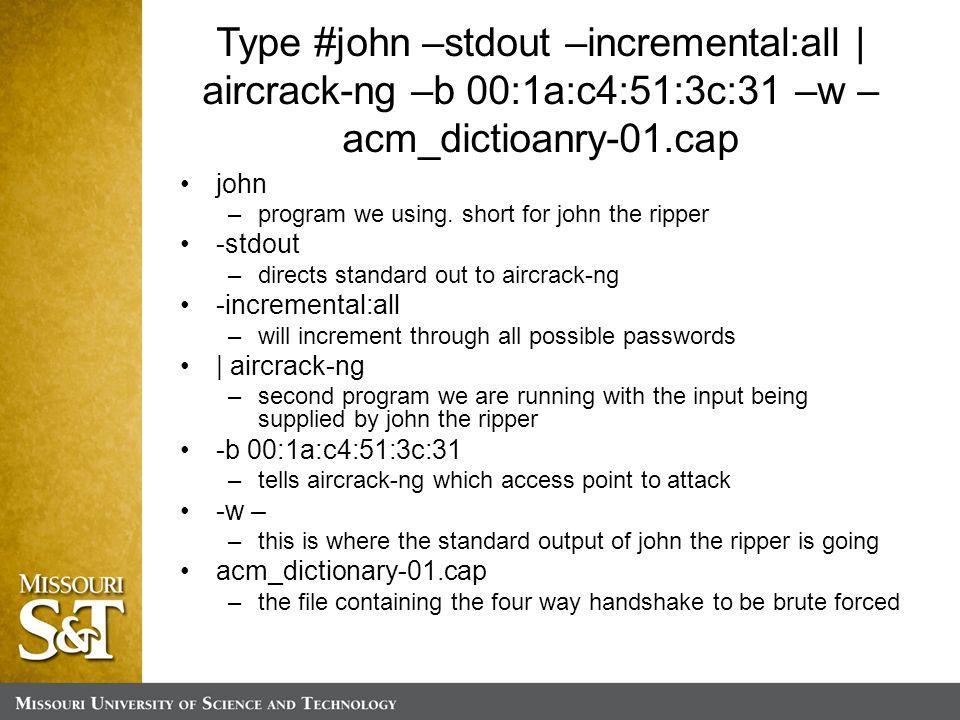 Type #john –stdout –incremental:all | aircrack-ng –b 00:1a:c4:51:3c:31 –w – acm_dictioanry-01.cap john –program we using.