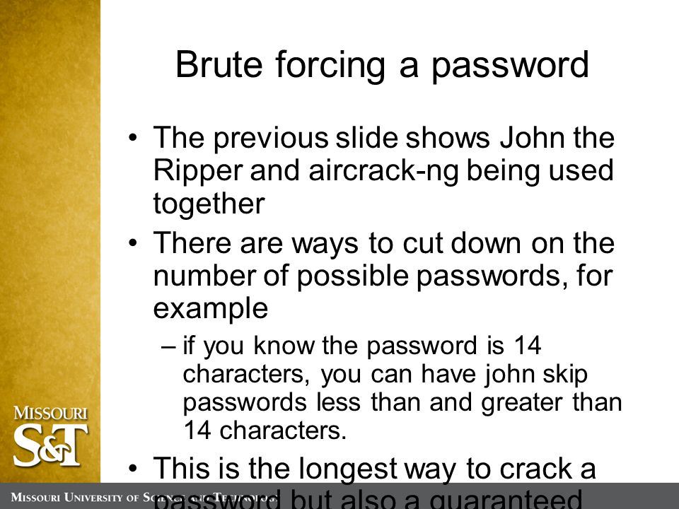 Brute forcing a password The previous slide shows John the Ripper and aircrack-ng being used together There are ways to cut down on the number of possible passwords, for example –if you know the password is 14 characters, you can have john skip passwords less than and greater than 14 characters.