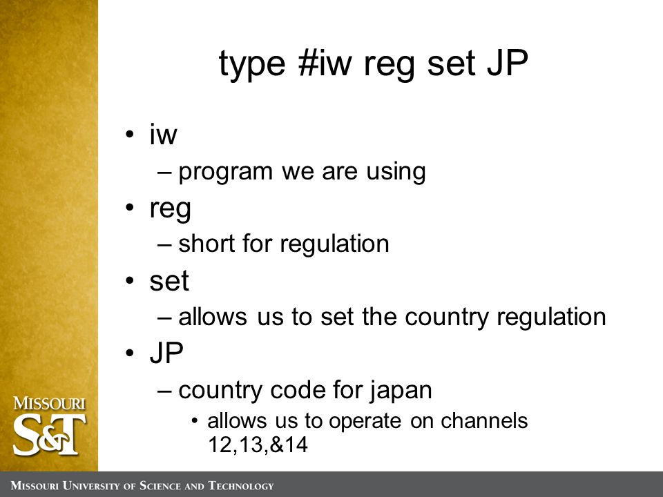 type #iw reg set JP iw –program we are using reg –short for regulation set –allows us to set the country regulation JP –country code for japan allows us to operate on channels 12,13,&14