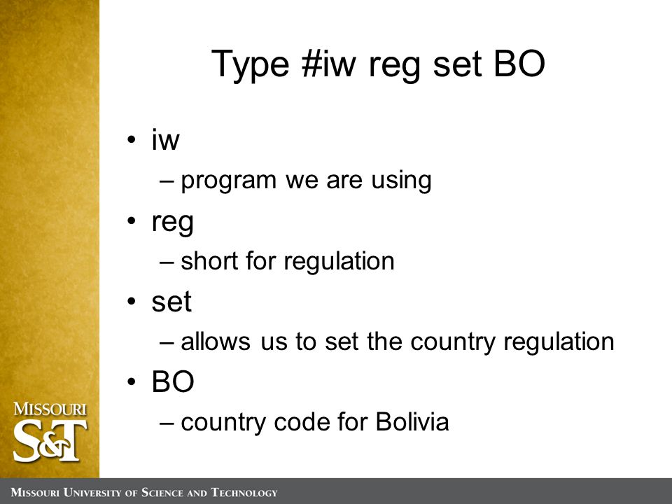 Type #iw reg set BO iw –program we are using reg –short for regulation set –allows us to set the country regulation BO –country code for Bolivia